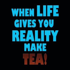 when-life-gives-you-reality-make-tea-prints